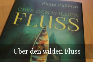 Über den wilden Fluss von Philip Pullman (His Dark Materials)
